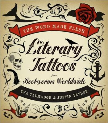 The Word Made Flesh: Literary Tattoos from Bookworms Worldwide is exactly